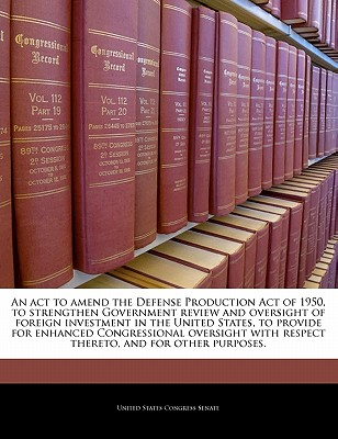 Bibliogov An  ACT to Amend the Defense Production Act of 1950, to Strengthen Government Review and Oversight of Foreign Investment in the at Sears.com